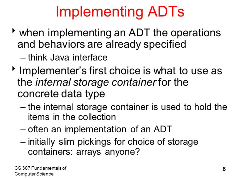 CS 307 Fundamentals of Computer Science 6 Implementing ADTs  when implementing an ADT the operations and behaviors are already specified –think Java interface  Implementer's first choice is what to use as the internal storage container for the concrete data type –the internal storage container is used to hold the items in the collection –often an implementation of an ADT –initially slim pickings for choice of storage containers: arrays anyone