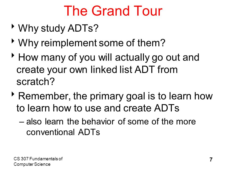 CS 307 Fundamentals of Computer Science 7 The Grand Tour  Why study ADTs.
