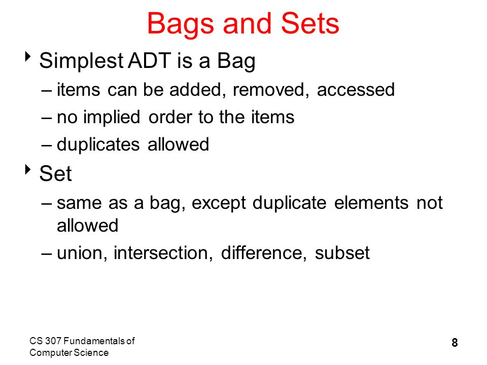 CS 307 Fundamentals of Computer Science 8 Bags and Sets  Simplest ADT is a Bag –items can be added, removed, accessed –no implied order to the items –duplicates allowed  Set –same as a bag, except duplicate elements not allowed –union, intersection, difference, subset