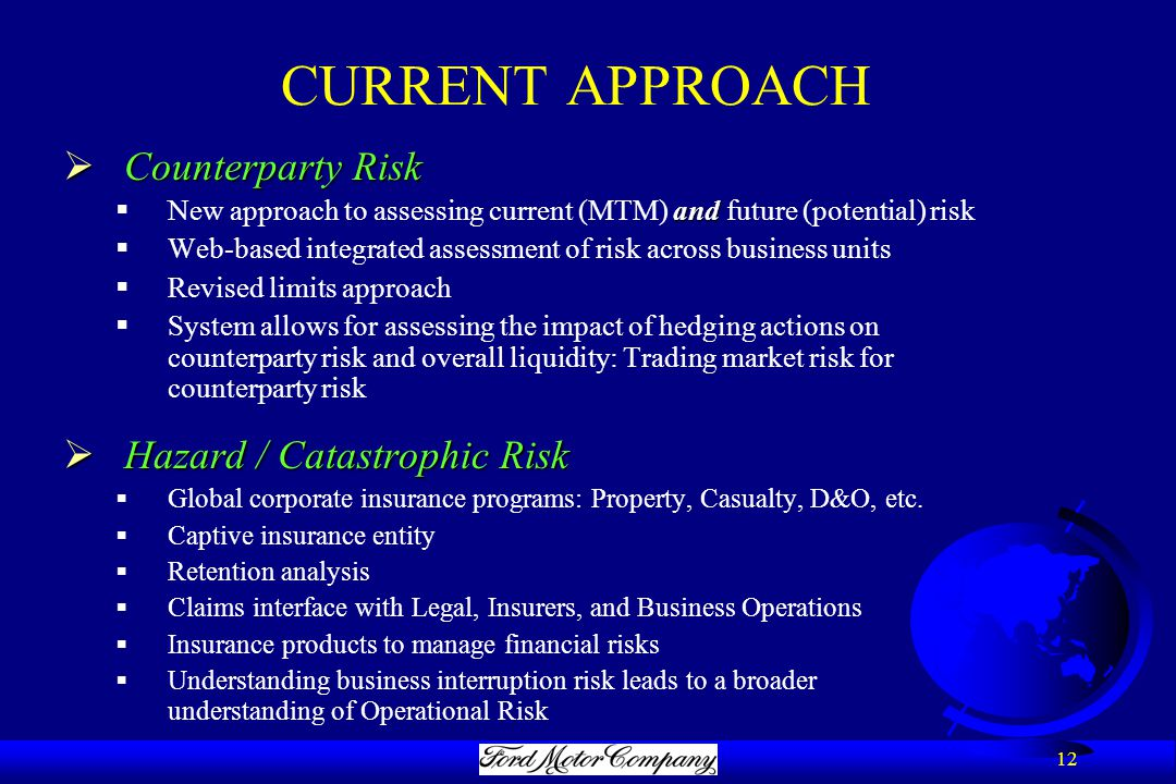 12 CURRENT APPROACH  Counterparty Risk and  New approach to assessing current (MTM) and future (potential) risk  Web-based integrated assessment of risk across business units  Revised limits approach  System allows for assessing the impact of hedging actions on counterparty risk and overall liquidity: Trading market risk for counterparty risk  Hazard / Catastrophic Risk  Global corporate insurance programs: Property, Casualty, D&O, etc.