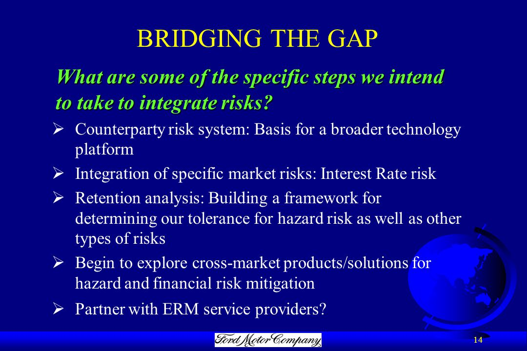 14 BRIDGING THE GAP What are some of the specific steps we intend to take to integrate risks.
