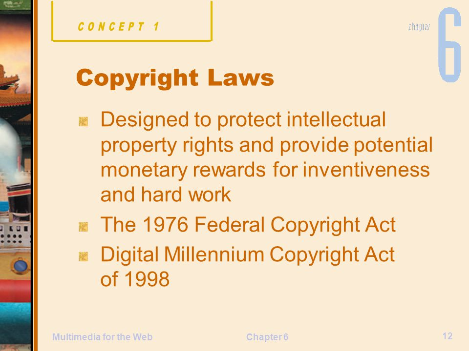 Chapter 6 12 Multimedia for the Web Designed to protect intellectual property rights and provide potential monetary rewards for inventiveness and hard work The 1976 Federal Copyright Act Digital Millennium Copyright Act of 1998 Copyright Laws