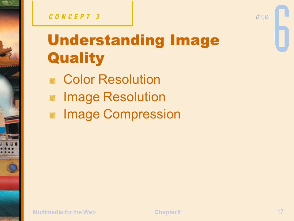 Chapter 6 17 Multimedia for the Web Color Resolution Image Resolution Image Compression Understanding Image Quality
