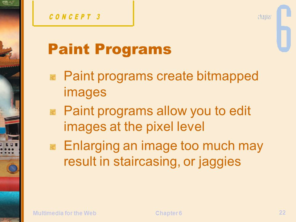 Chapter 6 22 Multimedia for the Web Paint programs create bitmapped images Paint programs allow you to edit images at the pixel level Enlarging an image too much may result in staircasing, or jaggies Paint Programs