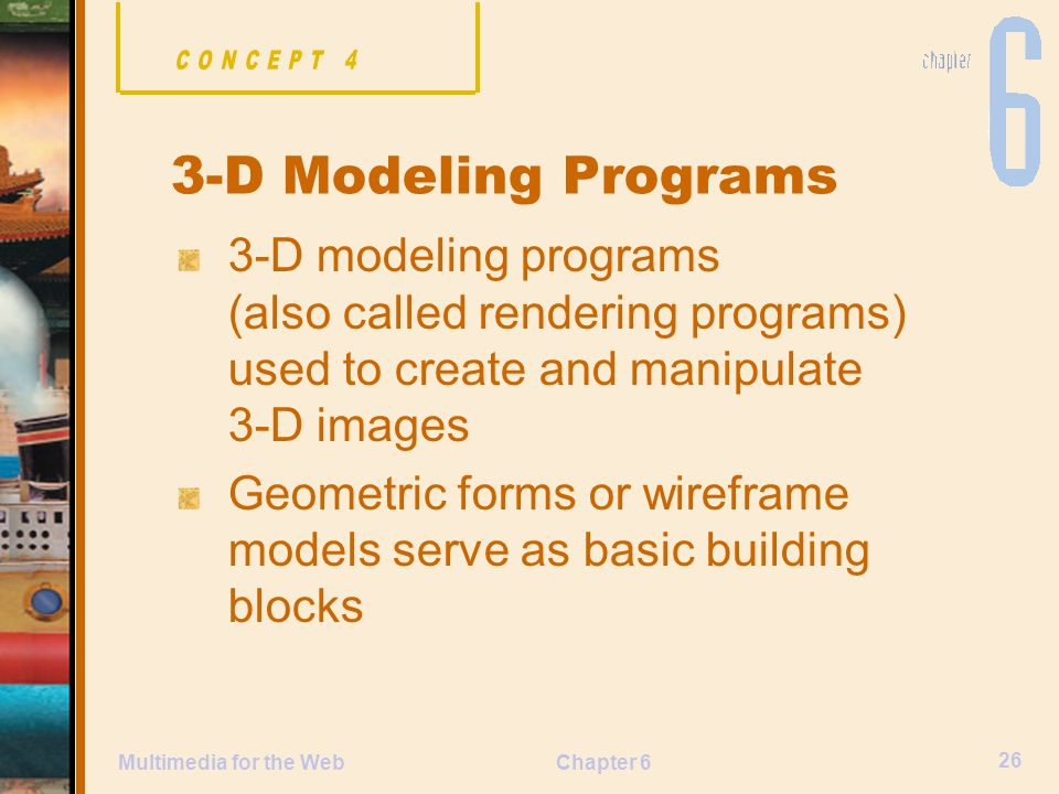 Chapter 6 26 Multimedia for the Web 3-D Modeling Programs 3-D modeling programs (also called rendering programs) used to create and manipulate 3-D images Geometric forms or wireframe models serve as basic building blocks