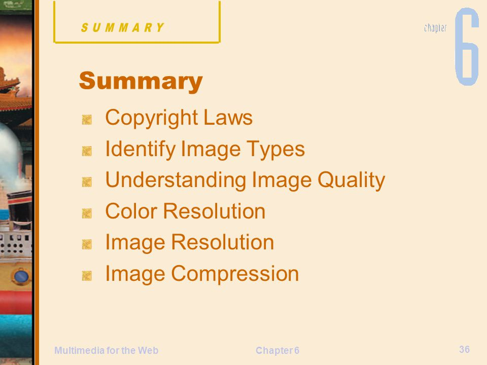 Chapter 6 36 Multimedia for the Web Summary Copyright Laws Identify Image Types Understanding Image Quality Color Resolution Image Resolution Image Compression