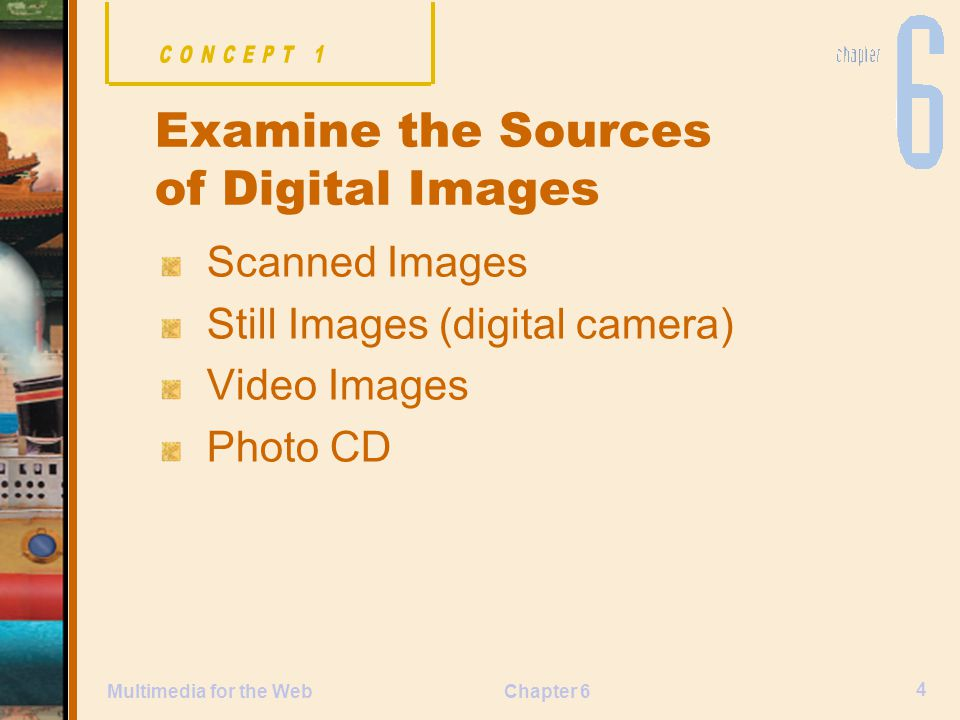 Chapter 6 4 Multimedia for the Web Scanned Images Still Images (digital camera) Video Images Photo CD Examine the Sources of Digital Images
