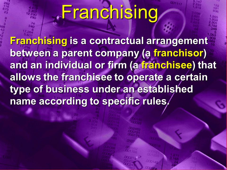 Franchising Franchising is a contractual arrangement between a parent company (a franchisor) and an individual or firm (a franchisee) that allows the franchisee to operate a certain type of business under an established name according to specific rules.