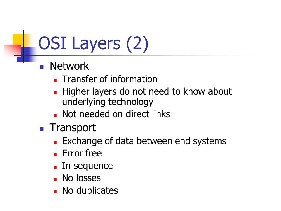 OSI Layers (1) Physical Physical interface between devices Mechanical Electrical Functional Procedural Data Link Means of activating, maintaining and deactivating a reliable link Error detection and control Higher layers may assume error free transmission