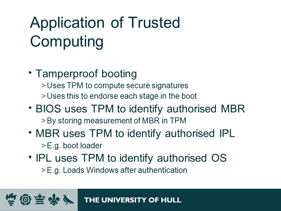 Application of Trusted Computing  Tamperproof booting >Uses TPM to compute secure signatures >Uses this to endorse each stage in the boot  BIOS uses TPM to identify authorised MBR >By storing measurement of MBR in TPM  MBR uses TPM to identify authorised IPL >E.g.