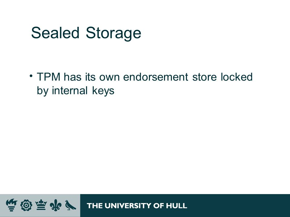 Sealed Storage  TPM has its own endorsement store locked by internal keys