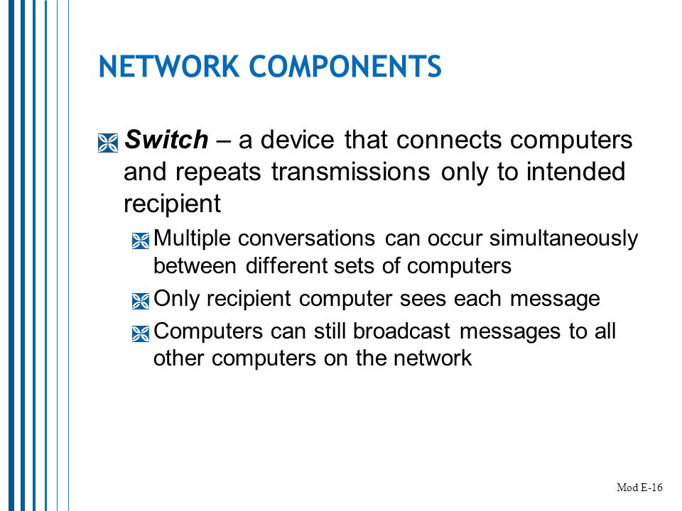NETWORK COMPONENTS  Switch – a device that connects computers and repeats transmissions only to intended recipient  Multiple conversations can occur simultaneously between different sets of computers  Only recipient computer sees each message  Computers can still broadcast messages to all other computers on the network Mod E-16