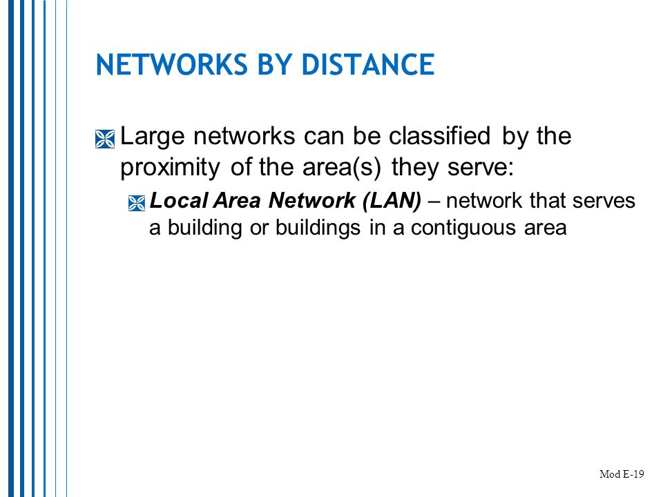 NETWORKS BY DISTANCE  Large networks can be classified by the proximity of the area(s) they serve:  Local Area Network (LAN) – network that serves a building or buildings in a contiguous area Mod E-19
