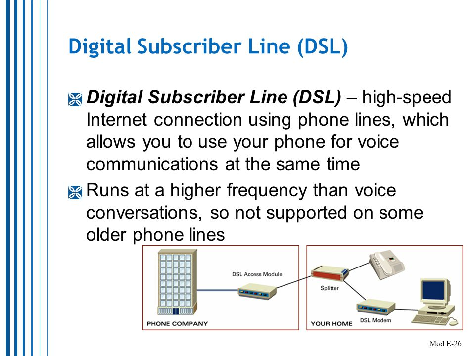 Digital Subscriber Line (DSL)  Digital Subscriber Line (DSL) – high-speed Internet connection using phone lines, which allows you to use your phone for voice communications at the same time  Runs at a higher frequency than voice conversations, so not supported on some older phone lines Mod E-26