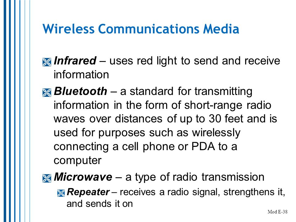 Wireless Communications Media  Infrared – uses red light to send and receive information  Bluetooth – a standard for transmitting information in the form of short-range radio waves over distances of up to 30 feet and is used for purposes such as wirelessly connecting a cell phone or PDA to a computer  Microwave – a type of radio transmission  Repeater – receives a radio signal, strengthens it, and sends it on Mod E-38