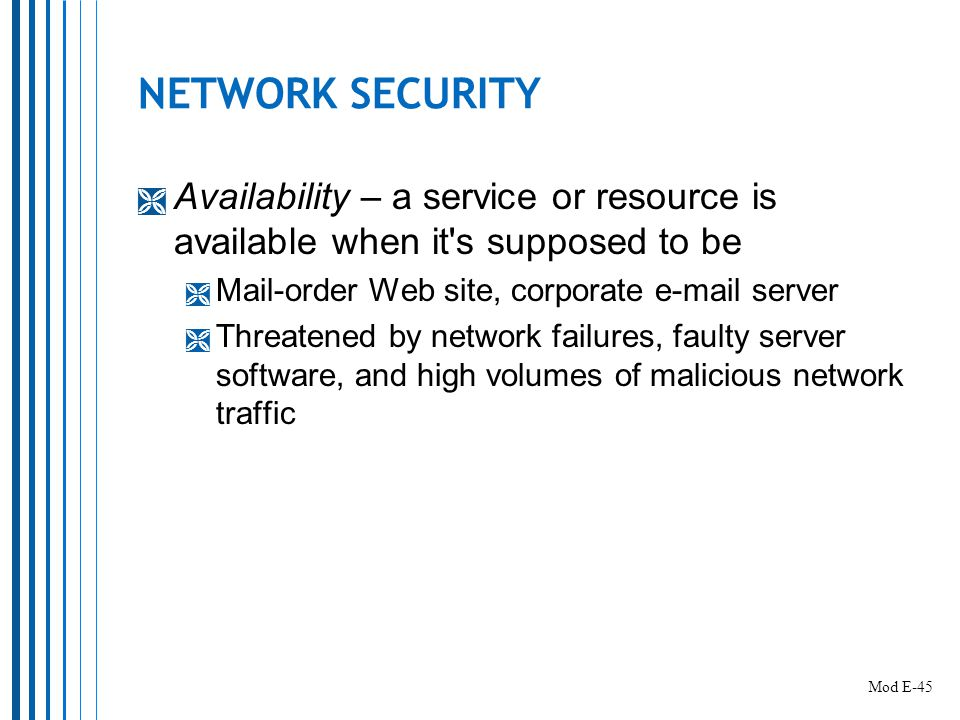 NETWORK SECURITY  Availability – a service or resource is available when it s supposed to be  Mail-order Web site, corporate  server  Threatened by network failures, faulty server software, and high volumes of malicious network traffic Mod E-45