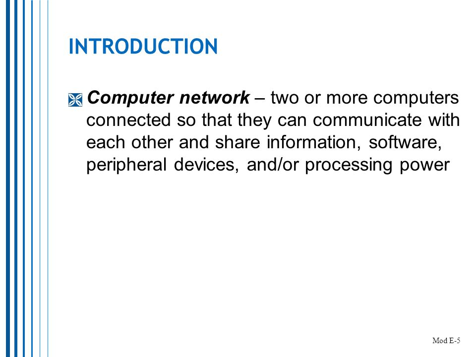 INTRODUCTION  Computer network – two or more computers connected so that they can communicate with each other and share information, software, peripheral devices, and/or processing power Mod E-5