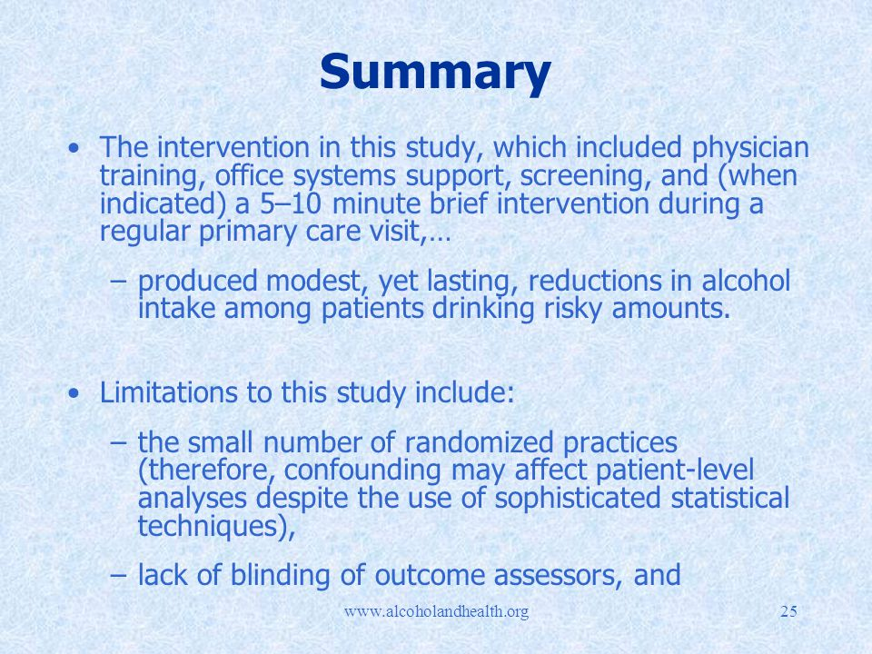 Summary The intervention in this study, which included physician training, office systems support, screening, and (when indicated) a 5–10 minute brief intervention during a regular primary care visit,… –produced modest, yet lasting, reductions in alcohol intake among patients drinking risky amounts.