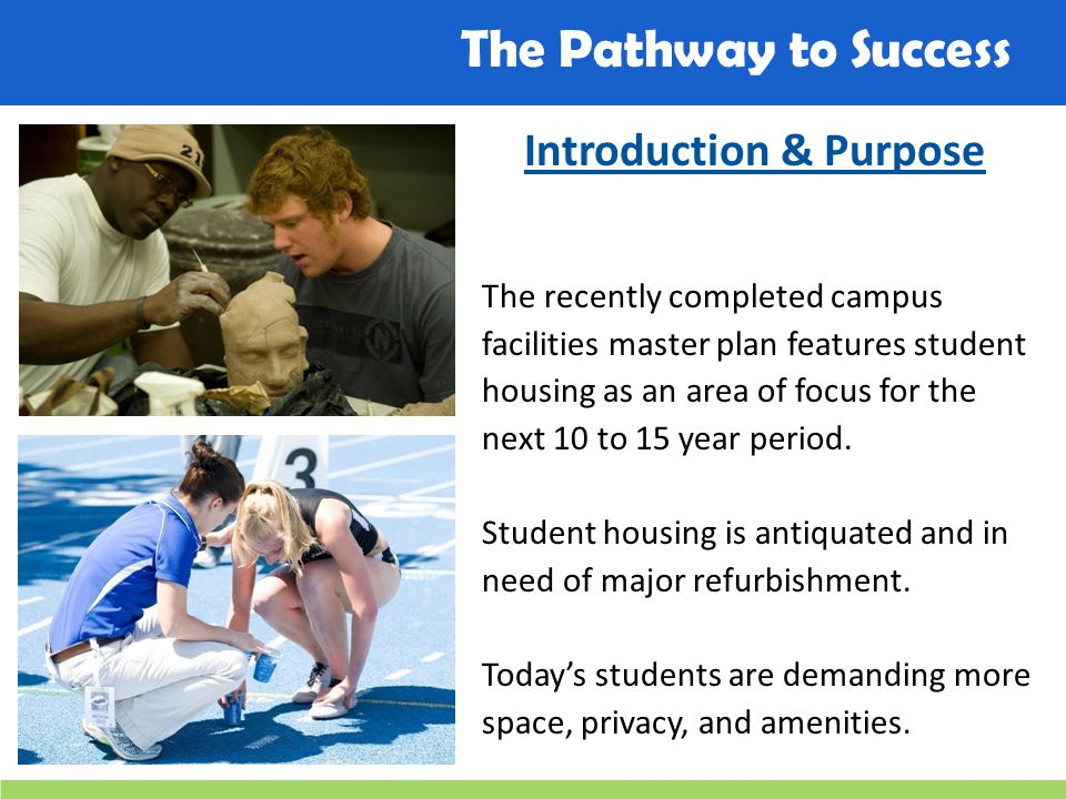 The Pathway to Success Introduction & Purpose The recently completed campus facilities master plan features student housing as an area of focus for the next 10 to 15 year period.