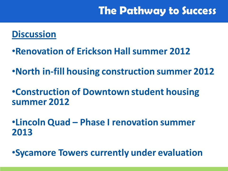 The Pathway to Success Discussion Renovation of Erickson Hall summer 2012 North in-fill housing construction summer 2012 Construction of Downtown student housing summer 2012 Lincoln Quad – Phase I renovation summer 2013 Sycamore Towers currently under evaluation