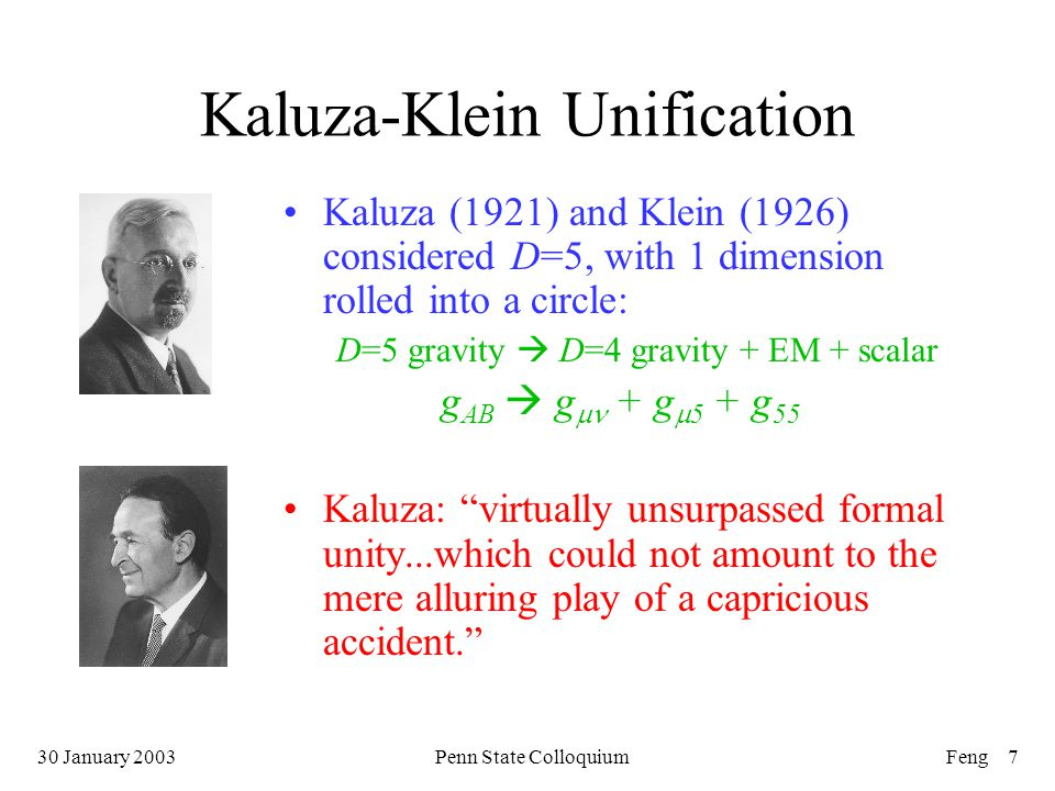 30 January 2003Penn State ColloquiumFeng 7 Kaluza-Klein Unification Kaluza (1921) and Klein (1926) considered D=5, with 1 dimension rolled into a circle: D=5 gravity  D=4 gravity + EM + scalar g AB  g  + g  5 + g 55 Kaluza: virtually unsurpassed formal unity...which could not amount to the mere alluring play of a capricious accident.