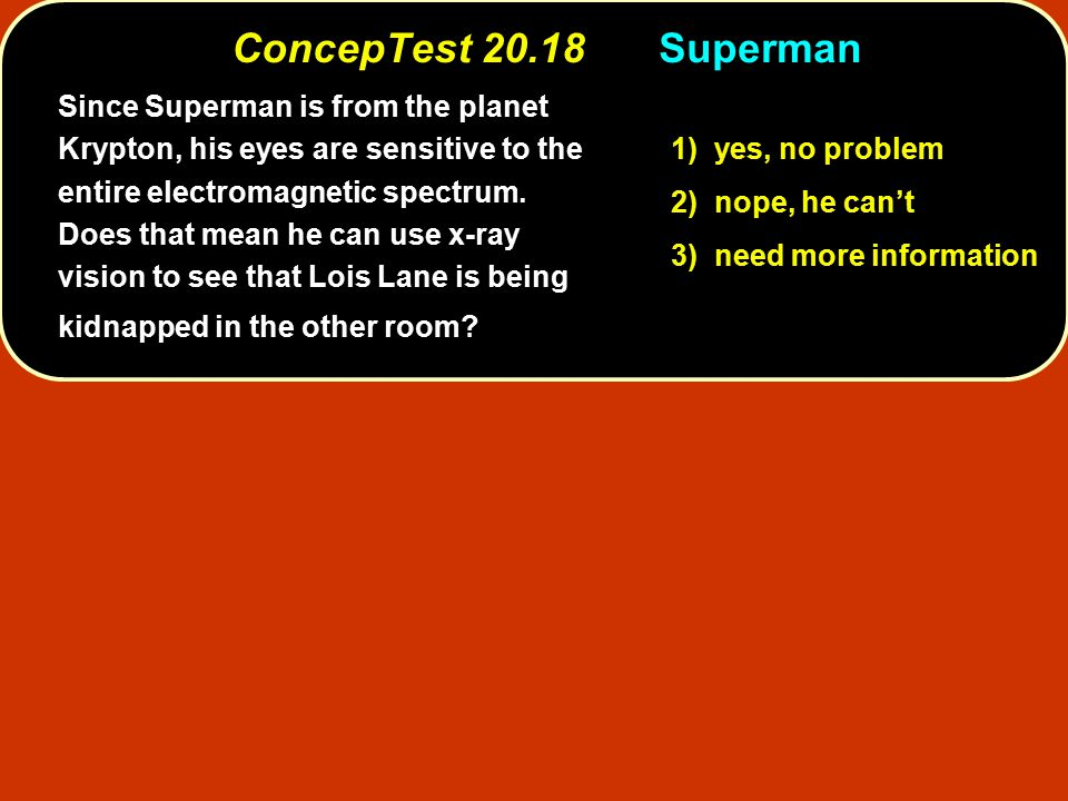 ConcepTest 20.18Superman 1) yes, no problem 2) nope, he can't 3) need more information Since Superman is from the planet Krypton, his eyes are sensitive to the entire electromagnetic spectrum.