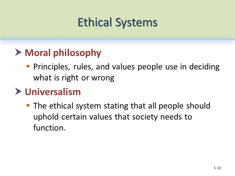 Ethical Systems  Moral philosophy  Principles, rules, and values people use in deciding what is right or wrong  Universalism  The ethical system stating that all people should uphold certain values that society needs to function.