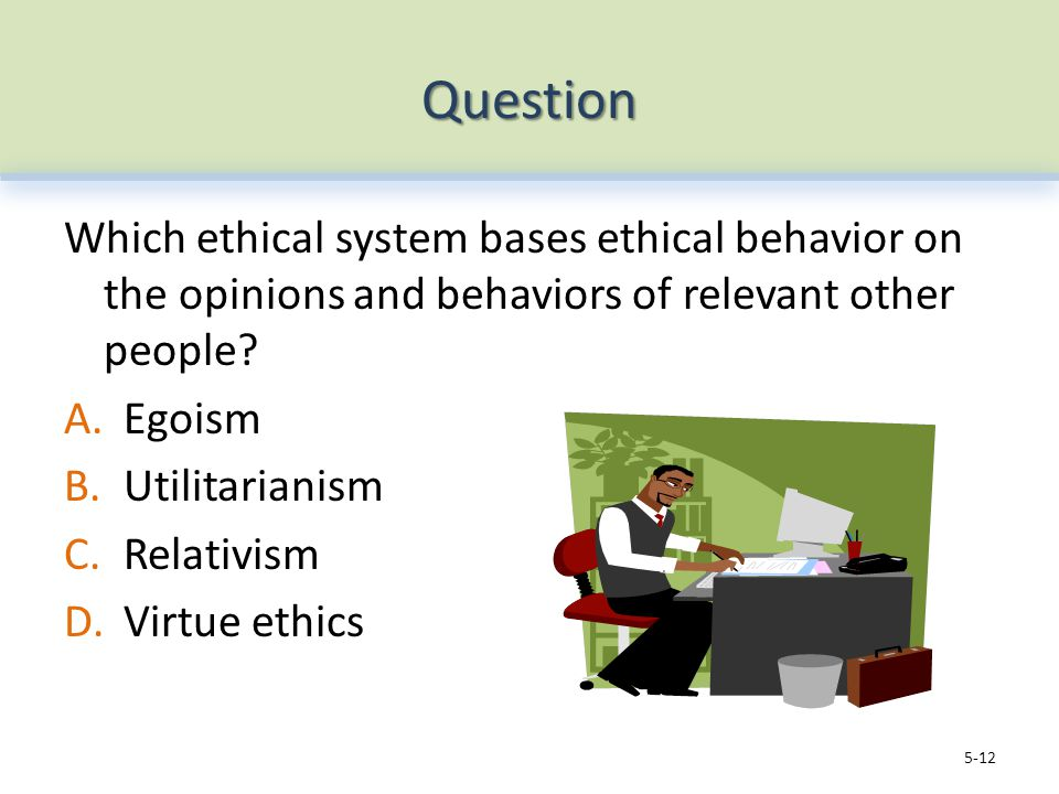 Question Which ethical system bases ethical behavior on the opinions and behaviors of relevant other people.