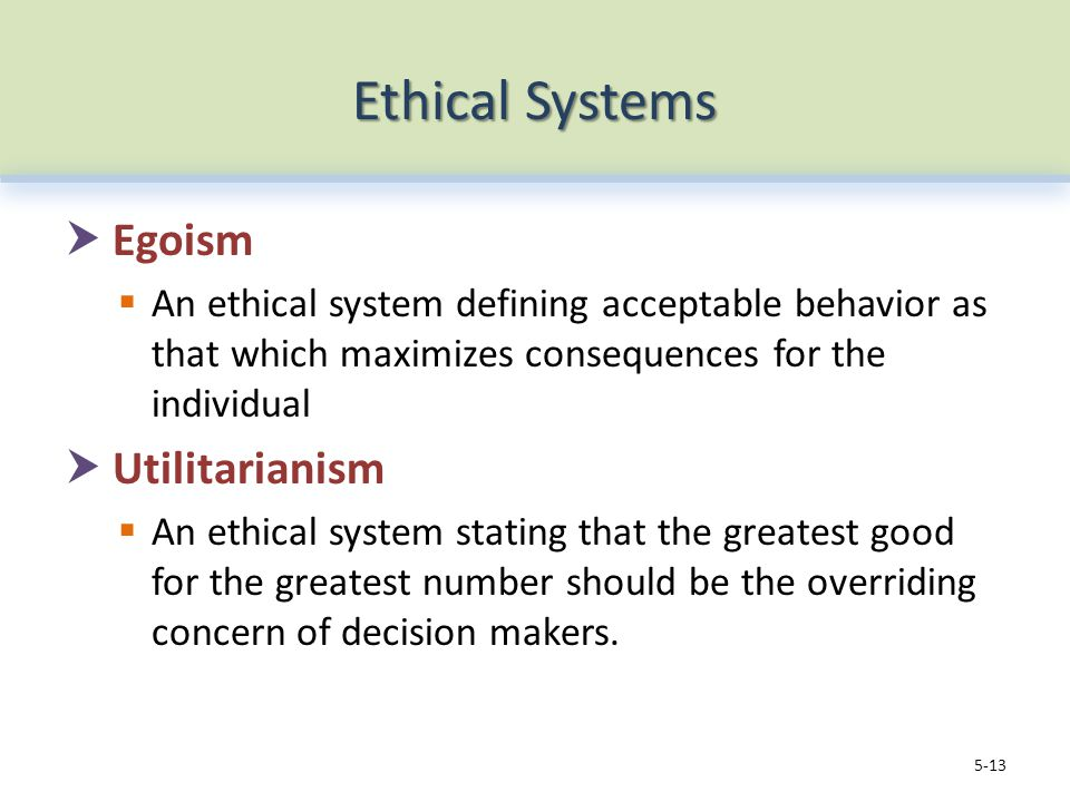 Ethical Systems  Egoism  An ethical system defining acceptable behavior as that which maximizes consequences for the individual  Utilitarianism  An ethical system stating that the greatest good for the greatest number should be the overriding concern of decision makers.