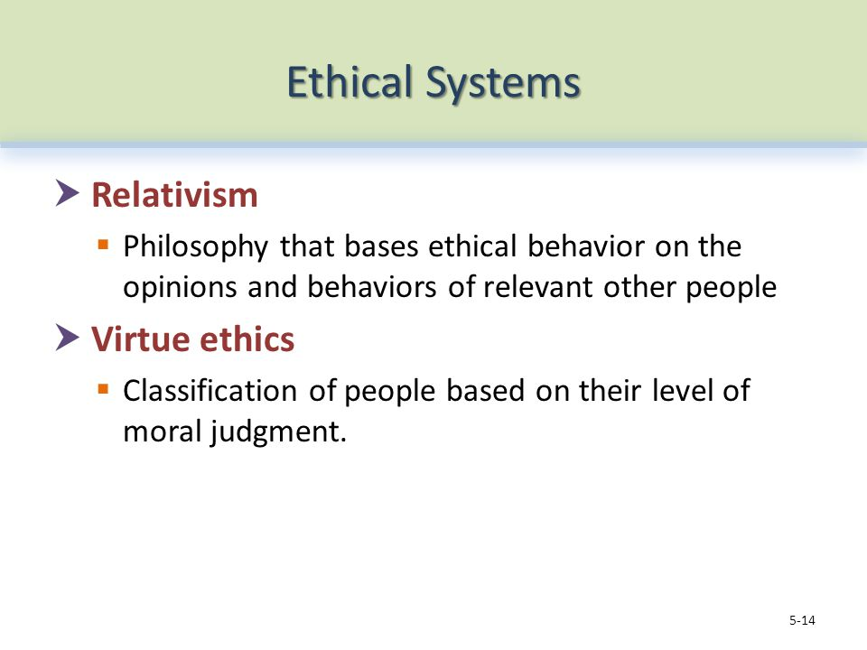 Ethical Systems  Relativism  Philosophy that bases ethical behavior on the opinions and behaviors of relevant other people  Virtue ethics  Classification of people based on their level of moral judgment.