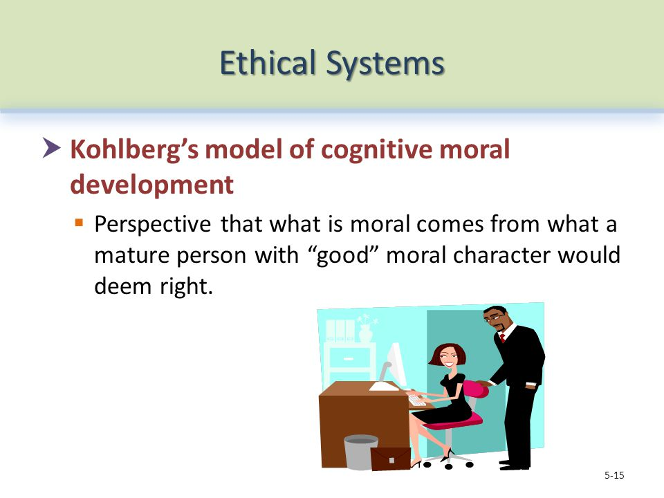 Ethical Systems  Kohlberg's model of cognitive moral development  Perspective that what is moral comes from what a mature person with good moral character would deem right.
