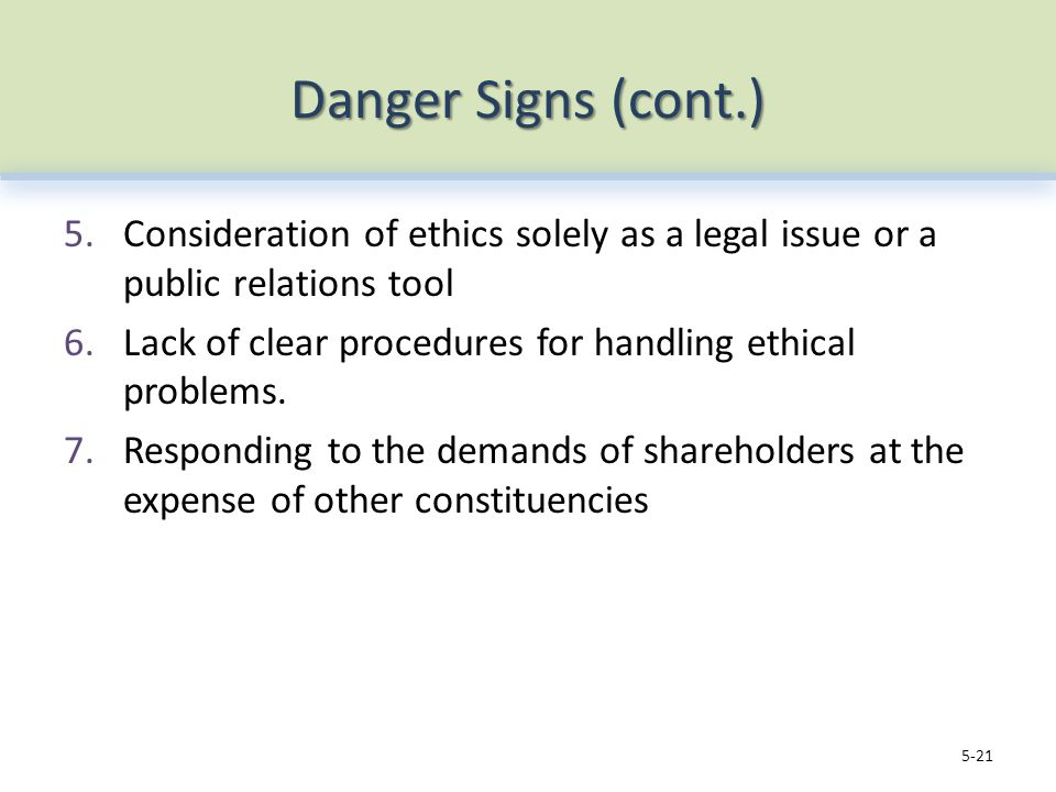 Danger Signs (cont.) 5.Consideration of ethics solely as a legal issue or a public relations tool 6.Lack of clear procedures for handling ethical problems.