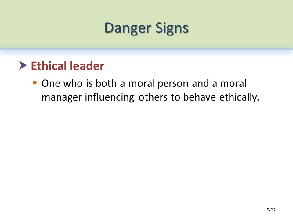 Danger Signs  Ethical leader  One who is both a moral person and a moral manager influencing others to behave ethically.