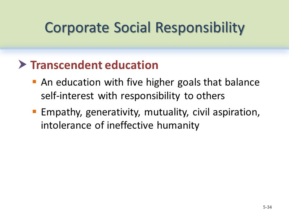 Corporate Social Responsibility  Transcendent education  An education with five higher goals that balance self-interest with responsibility to others  Empathy, generativity, mutuality, civil aspiration, intolerance of ineffective humanity 5-34