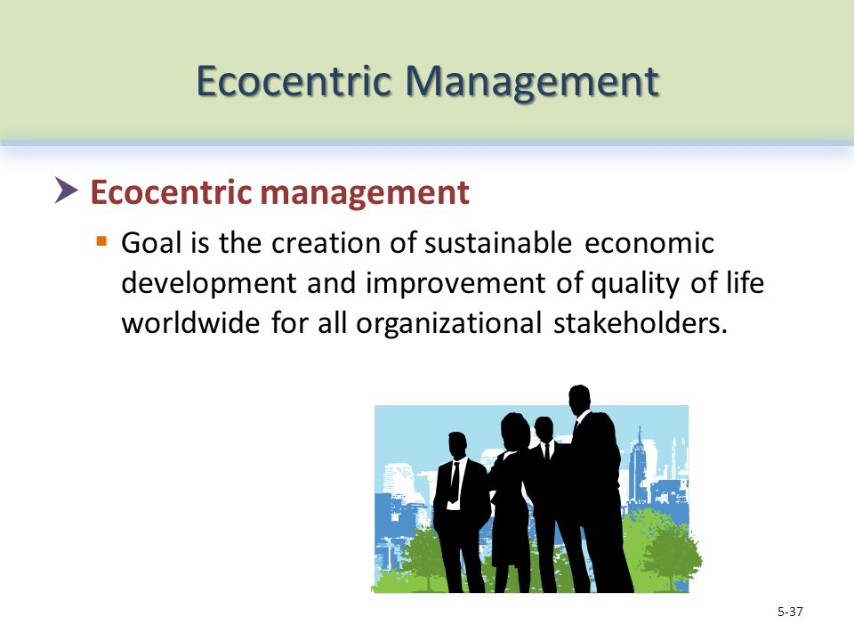 Ecocentric Management  Ecocentric management  Goal is the creation of sustainable economic development and improvement of quality of life worldwide for all organizational stakeholders.