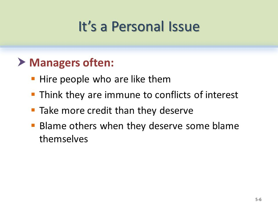 It's a Personal Issue  Managers often:  Hire people who are like them  Think they are immune to conflicts of interest  Take more credit than they deserve  Blame others when they deserve some blame themselves 5-6