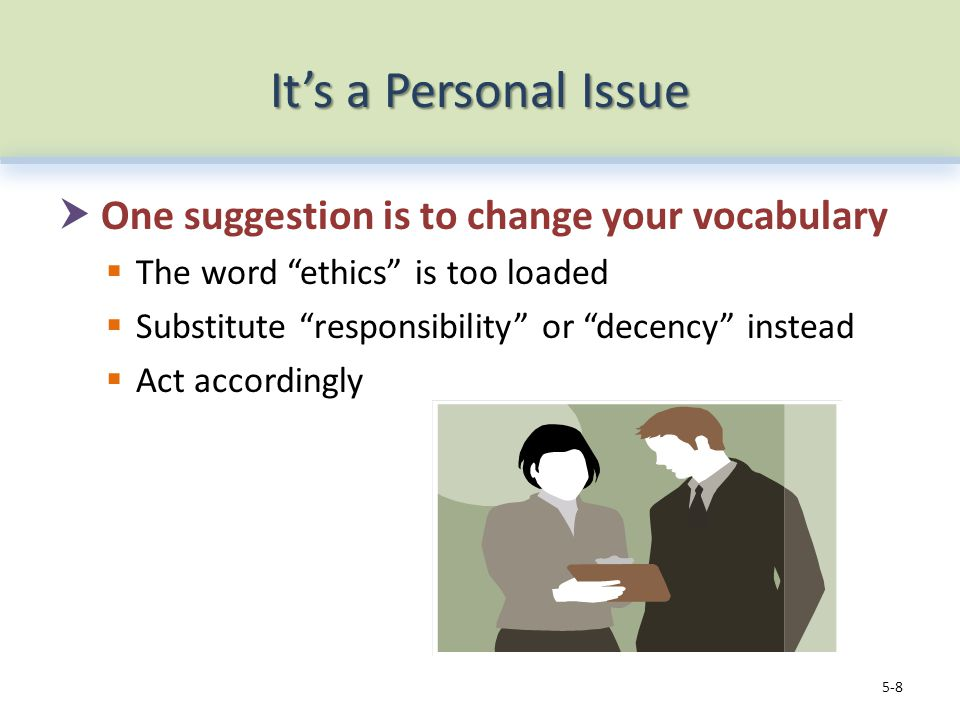 It's a Personal Issue  One suggestion is to change your vocabulary  The word ethics is too loaded  Substitute responsibility or decency instead  Act accordingly 5-8
