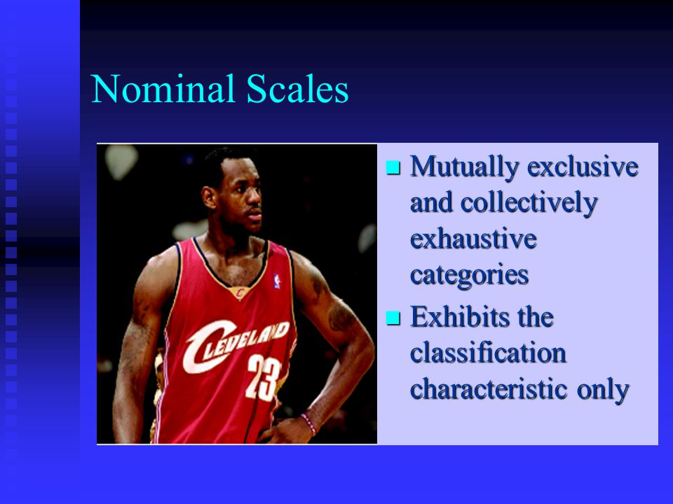 Nominal Scales Mutually exclusive and collectively exhaustive categories Mutually exclusive and collectively exhaustive categories Exhibits the classification characteristic only Exhibits the classification characteristic only