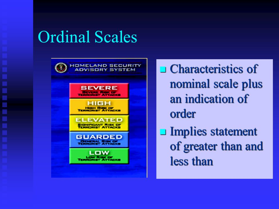 Ordinal Scales Characteristics of nominal scale plus an indication of order Implies statement of greater than and less than