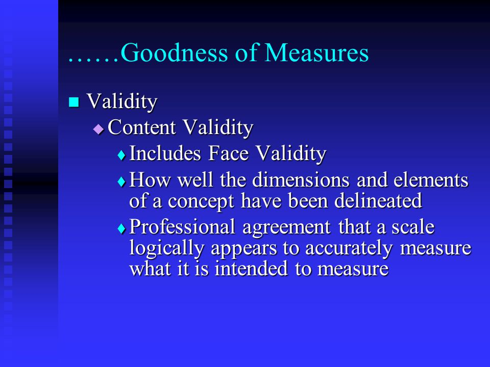 ……Goodness of Measures Validity Validity  Content Validity  Includes Face Validity  How well the dimensions and elements of a concept have been delineated  Professional agreement that a scale logically appears to accurately measure what it is intended to measure