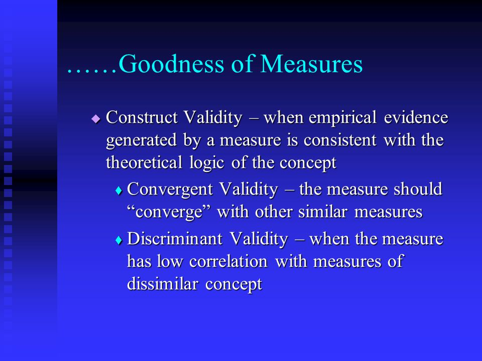 ……Goodness of Measures  Construct Validity – when empirical evidence generated by a measure is consistent with the theoretical logic of the concept  Convergent Validity – the measure should converge with other similar measures  Discriminant Validity – when the measure has low correlation with measures of dissimilar concept