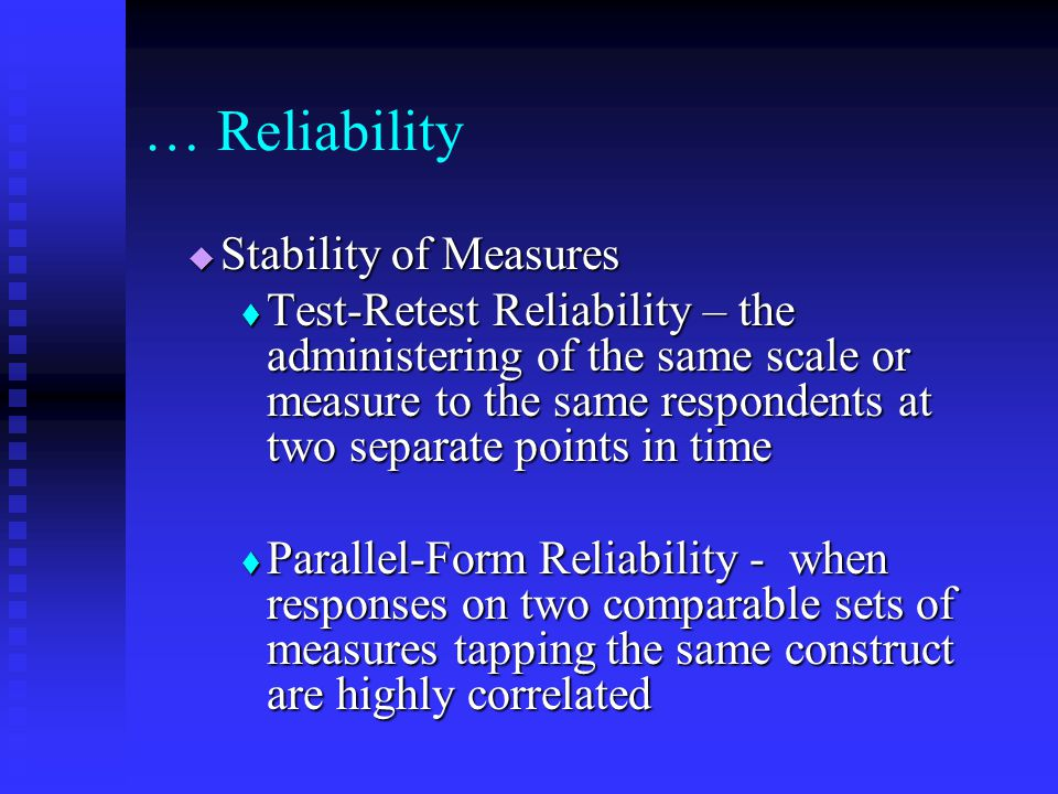  Stability of Measures  Test-Retest Reliability – the administering of the same scale or measure to the same respondents at two separate points in time  Parallel-Form Reliability - when responses on two comparable sets of measures tapping the same construct are highly correlated … Reliability