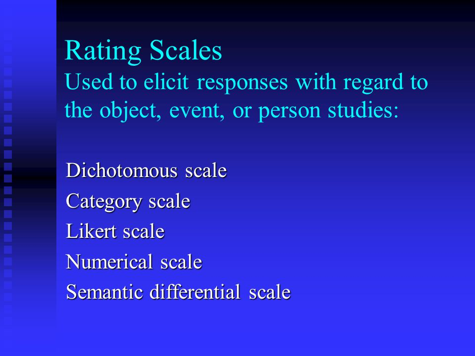 Rating Scales Used to elicit responses with regard to the object, event, or person studies: Dichotomous scale Category scale Likert scale Numerical scale Semantic differential scale