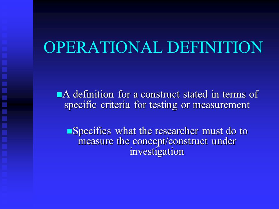 OPERATIONAL DEFINITION A definition for a construct stated in terms of specific criteria for testing or measurement A definition for a construct stated in terms of specific criteria for testing or measurement Specifies what the researcher must do to measure the concept/construct under investigation Specifies what the researcher must do to measure the concept/construct under investigation
