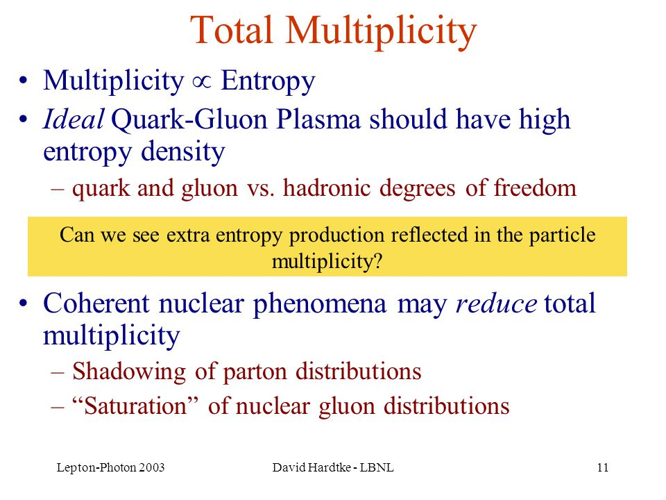 Lepton-Photon 2003David Hardtke - LBNL11 Total Multiplicity Multiplicity  Entropy Ideal Quark-Gluon Plasma should have high entropy density –quark and gluon vs.
