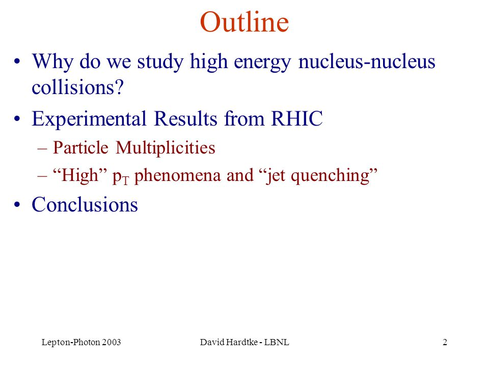 Lepton-Photon 2003David Hardtke - LBNL2 Outline Why do we study high energy nucleus-nucleus collisions.