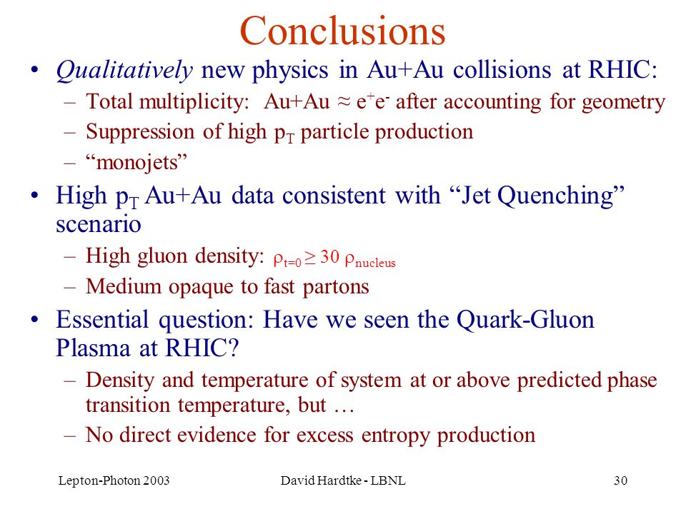 Lepton-Photon 2003David Hardtke - LBNL30 Conclusions Qualitatively new physics in Au+Au collisions at RHIC: –Total multiplicity: Au+Au ≈ e + e - after accounting for geometry –Suppression of high p T particle production – monojets High p T Au+Au data consistent with Jet Quenching scenario –High gluon density:  t=0 ≥ 30  nucleus –Medium opaque to fast partons Essential question: Have we seen the Quark-Gluon Plasma at RHIC.