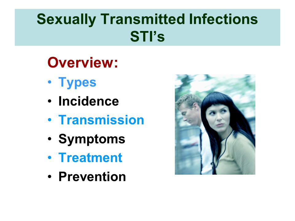 Sexually Transmitted Infections STI's Overview: Types Incidence Transmission Symptoms Treatment Prevention