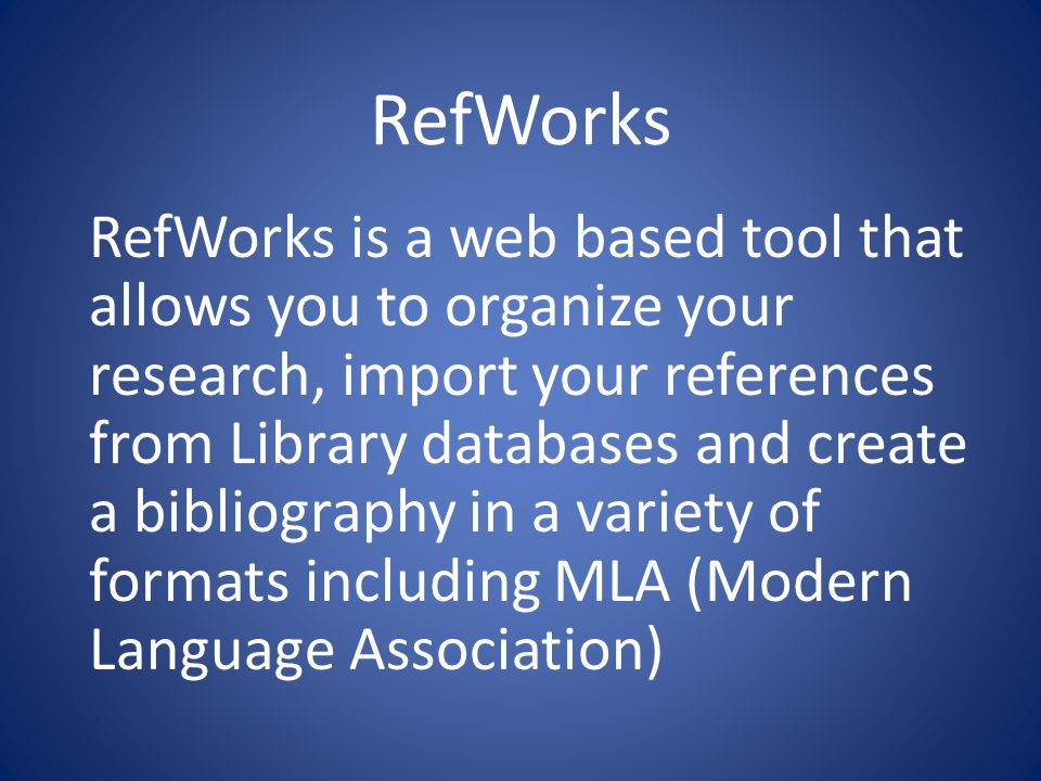 RefWorks RefWorks is a web based tool that allows you to organize your research, import your references from Library databases and create a bibliography in a variety of formats including MLA (Modern Language Association)