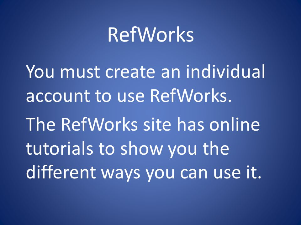 RefWorks You must create an individual account to use RefWorks.